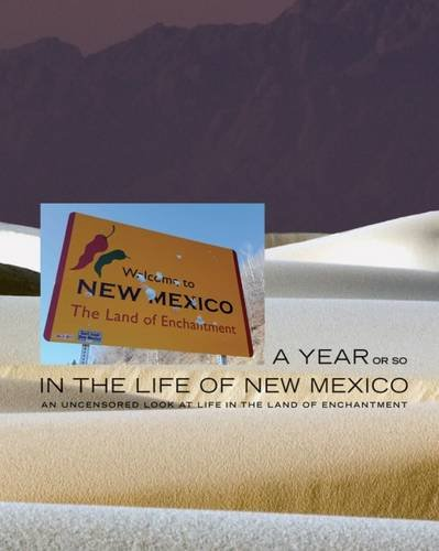 A Year or So in the Life of New Mexico: An Uncensored Look at Life in the Land of Enchantment (...