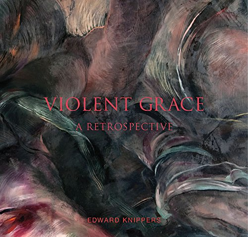 Violent Grace: Edward Knippers: Paintings from 1968 to Present (Hardback): Roberta Green-Ahmanson, ...