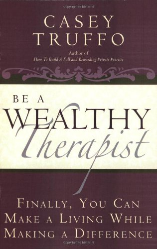 Be a Wealthy Therapist: Finally, You Can Make A Living Making A Difference: Casey Truffo