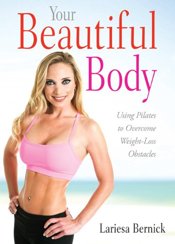Your Beautiful Body: Using Pilates to Overcome Weight Loss Obstacles: Bernick, Lariesa