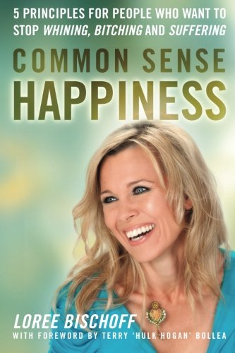 9781934509425: Common Sense Happiness: 5 Principles for People Who Want to Stop Whining, Bitching, and Suffering