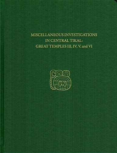 Miscellaneous Investigations in Central Tikal--Great Temples III, IV, V, and VI: Tikal Report 23B (...