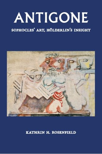 Antigone. Sophocles' Art, Hölderlin's Insight.: Rosenfield, Katherin H.