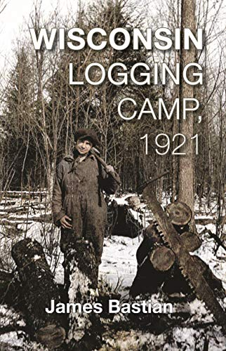9781934553541: Wisconsin Logging Camp, 1921: A Boy's Extraordinary First Year in America Working as a