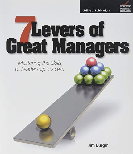 7 Levers of Great Managers: Mastering the Skills of Leadership Success: Burgin, Jim