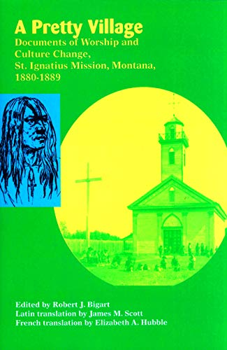 9781934594001: A Pretty Village: Documents of Worship and Culture Change, St. Ignatius Mission, Montana, 1880-1889