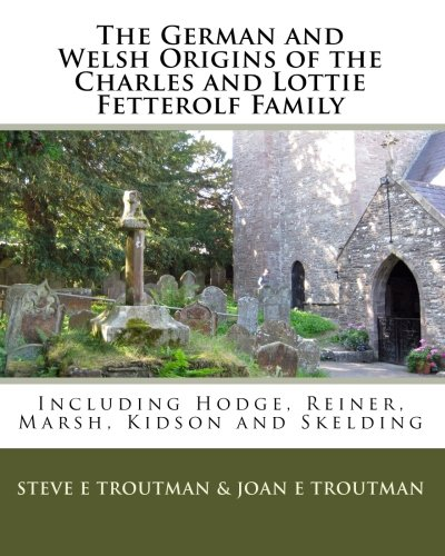 The German and Welsh Origins of the Charles and Lottie Fetterolf Family: Including Hodge, Reiner, ...
