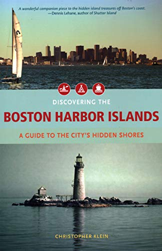 Discovering the Boston Harbor Islands: A Guide to the City's Hidden Shores: Klein, Christopher