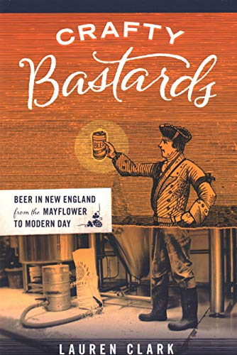 Crafty Bastards: Beer in New England from the Mayflower to Modern Day: Clark, Lauren