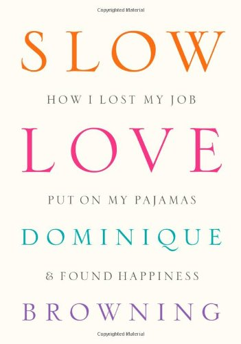 Slow Love: How I Lost My Job, Put On My Pajamas & Found Happiness (9781934633311) by Browning, Dominique