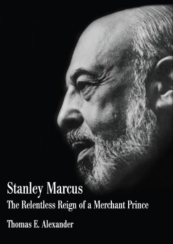 Stanley Marcus; The Relentless Reign of a Merchant Prince: Thomas E. Alexander