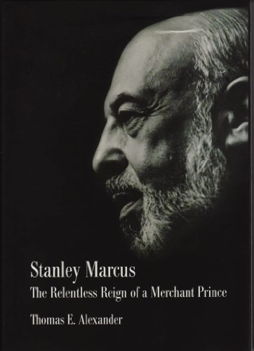 Stanley Marcus The Relentless Reign of a Merchant Prince: Thomas E. Alexander