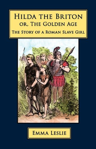 Hilda the Briton: Or, the Golden Age, the Story of a Roman Slave Girl: Emma Leslie