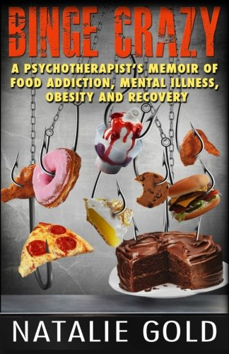 9781934675991: Binge Crazy: A Psychotherapist's Memoir of Food Addiction, Mental Illness, Obesity and Recovery