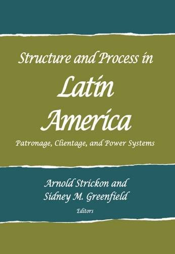 Structure and Process in Latin America: Patronage, Clientage, and Power Systems (School for ...