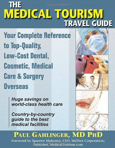 9781934716007: The Medical Tourism Travel Guide: Your Complete Reference to Top-Quality, Low-Cost Dental, Cosmetic, Medical Care & Surgery Overseas