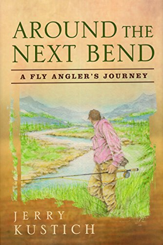 Around the Next Bend: A Fly Angler's Journey: Kustich, Jerry