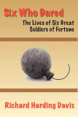 Six Who Dared: The Lives of Six Great Soldiers of Fortune: Richard Harding Davis