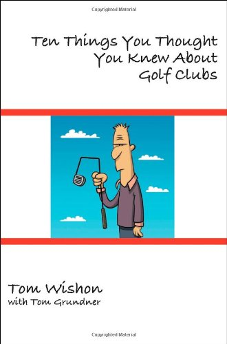 9781934757321: Ten Things You Thought You Knew About Golf Clubs