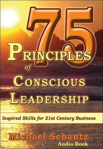 75 Principles of Conscious Leadership: CD: Inspired Skills for 21st Century Business: Schantz M.A. ...