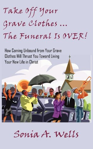 Take Off Your Grave Clothes; The Funeral Is OVER: Sonia A Wells
