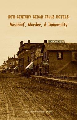 19th Century Cedar Falls Hotels: Mischief, Murder & Immorality: Cynthia Huffman Sweet