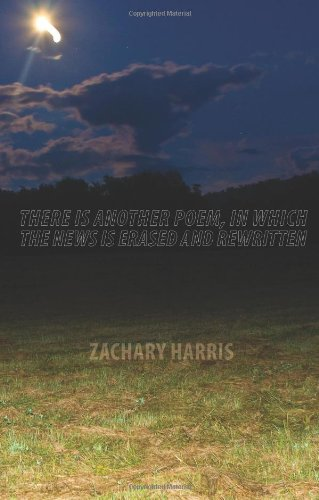 There Is Another Poem, in Which The News Is Erased and Rewritten: Zachary Harris