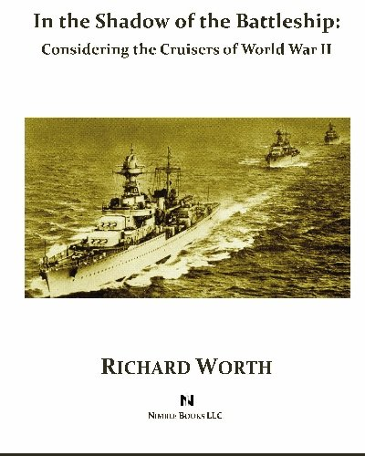 In the Shadow of the Battleship: Considering the Cruisers of World War II: Richard Worth