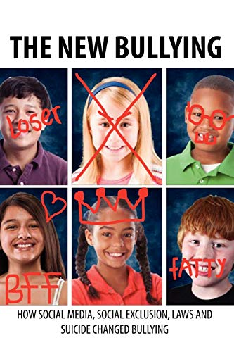 The New Bullying How Social Media, Social Exclusion, Laws And Suicide Have Changed Our Definition Of Bullying, And What To Do About It