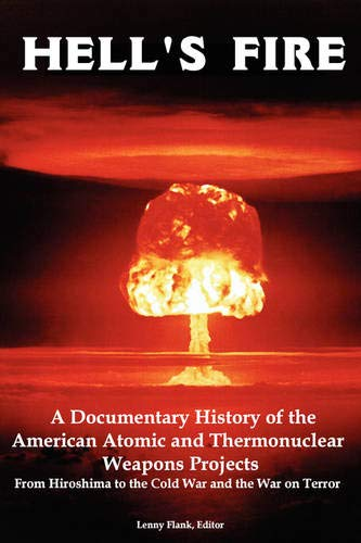 9781934941102: Hell's Fire: A Documentary History of the American Atomic and Thermonuclear Weapons Projects, from Hiroshima to the Cold War and Th