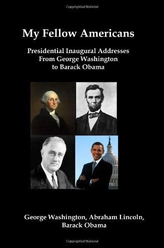 My Fellow Americans: Presidential Inaugural Addresses from George Washington to Barack Obama: ...