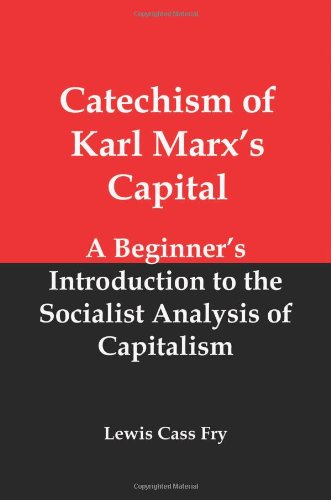 Catechism of Karl Marxs Capital A Beginners Introduction to the Socialist Analysis of Capitalism: ...