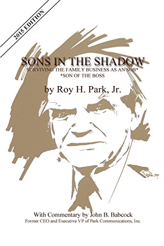 Sons In The Shadow: Surviving The Family Business As An SOB---Son Of The Boss: Roy H. Park Jr.