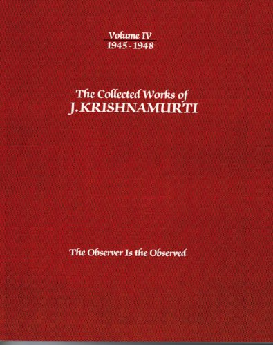 The Collected Works of J. Krishnamurti, Volume IV: 1945-1948: The Observer Is the Observed: ...