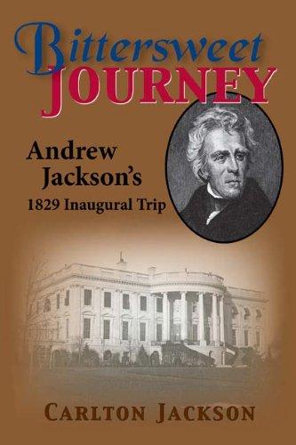 Bittersweet Journey: Andrew Jackson's 1829 Inaugural Trip: Jackson, Carlton