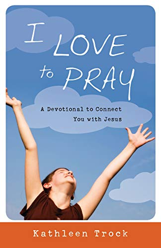 I Love to Pray: A Devotional to Connect You with Jesus: Trock, Kathleen