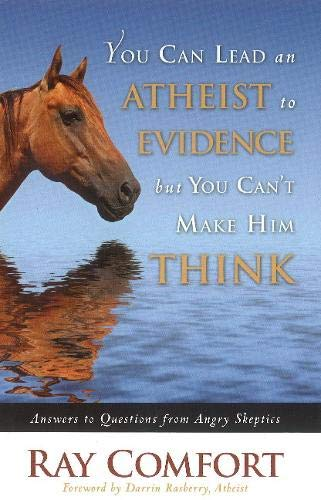You Can Lead an Atheist to Evidence, But You Can't Make Him Think: Answers to Questions from Angry Skeptics (1935071068) by Comfort, Ray