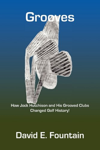 Grooves: How Jock Hutchison and His Grooved Clubs Changed Golf History: David E. Fountain
