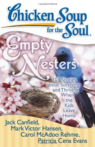 Chicken Soup for the Soul: Empty Nesters: 101 Stories about Surviving and Thriving When the Kids ...