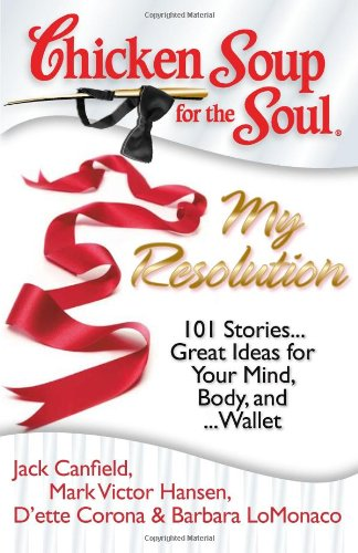 Chicken Soup for the Soul - My Resolution: 101 Stories.Great Ideas for Your Mind, Body and.Wallet [...
