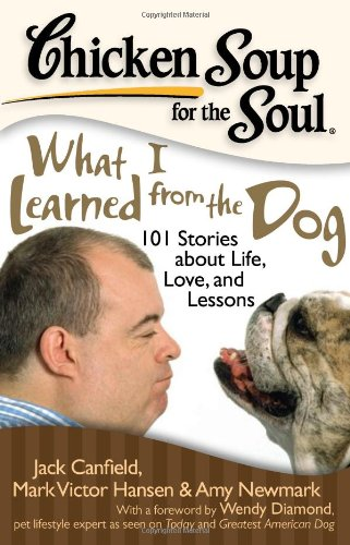 Chicken Soup for the Soul: What I Learned from the Dog: 101 Stories about Life, Love, and Lessons (1935096389) by Jack Canfield; Mark Victor Hansen; Amy Newmark