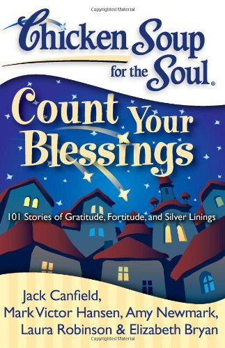 Chicken Soup for the Soul: Count Your Blessings: 101 Stories of Gratitude, Fortitude, and Silver ...