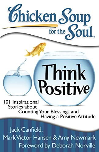 Chicken Soup for the Soul: Think Positive: 101 Inspirational Stories about Counting Your Blessings and Having a Positive Attitude (1935096567) by Amy Newmark; Jack Canfield; Mark Victor Hansen