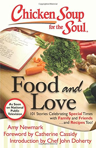 Chicken Soup for the Soul: Food and Love: 101 Stories Celebrating Special Times with Family and ...
