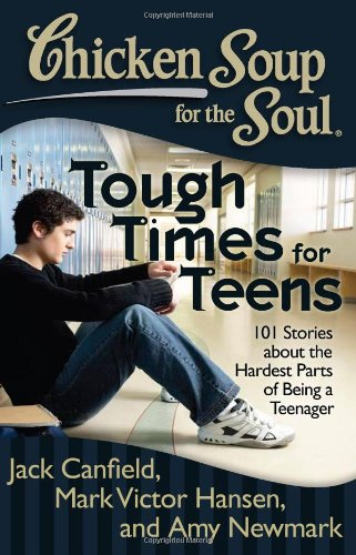 Chicken Soup for the Soul: Tough Times for Teens: 101 Stories about the Hardest Parts of Being a ...