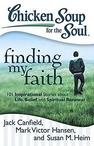 Chicken Soup for the Soul: Finding My Faith: 101 Inspirational Stories about Life, Belief, and ...