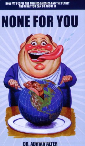 9781935097259: None For You: How Fat People Are Ruining America and the Planet and What You Can Do About It