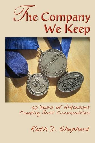 The Company We Keep: 50 Years of Arkansans Creating Just Communities: Shepherd, Ruth D.
