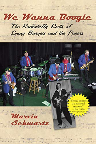 We Wanna Boogie: The Rockabilly Roots of Sonny Burgess and the Pacers: Schwartz, Marvin