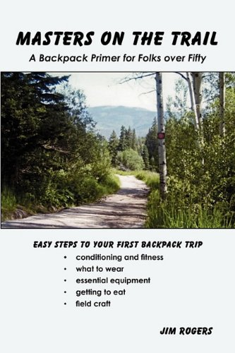 Masters on the Trail a Backpack Primer for Folks Over Fifty (1935125761) by Jim Rogers